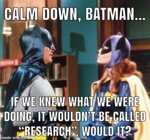 Calm dow batman, if we knew what we were doing it wouldn't be called research.